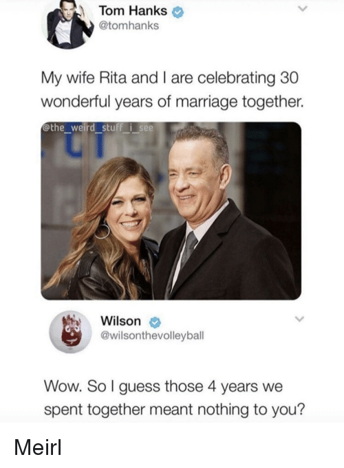 Tom Hanks: Tom Hanks  @tomhanks  My wife Rita and I are celebrating 30  wonderful years of marriage together.  @the weird stuff i see  Wilson  @wilsonthevolleybal  Wow. So l guess those 4 years we  spent together meant nothing to you? Meirl