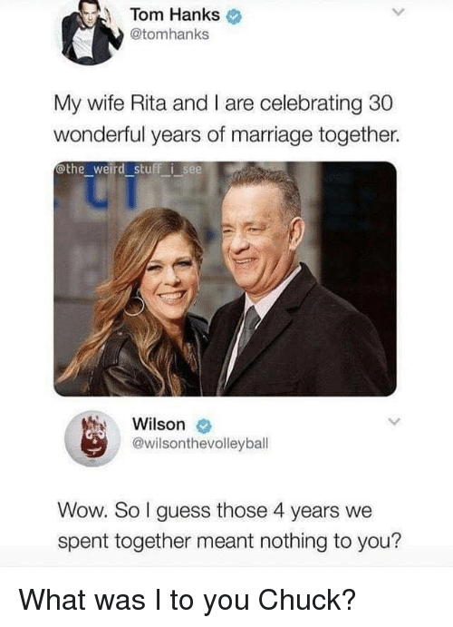 Hanks: Tom Hanks  @tomhanks  My wife Rita and I are celebrating 30  wonderful years of marriage together.  othe weird stuff i see  Wilson  @wilsonthevolleyball  Wow. So I guess those 4 years we  spent together meant nothing to you? What was I to you Chuck?