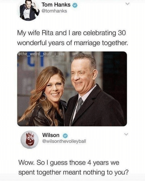 Hanks: Tom Hanks  @tomhanks  My wife Rita and I are celebrating 30  wonderful years of marriage together.  othe weird stuff i see  Wilson  @wilsonthevolleyball  Wow. So l guess those 4 years we  spent together meant nothing to you?