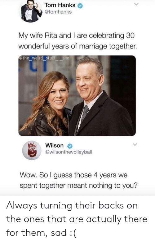 Hanks: Tom Hanks  @tomhanks  My wife Rita and I are celebrating 30  wonderful years of marriage together.  othe_weird stuff i see  Wilson  @wilsonthevolleybal  Wow. So I guess those 4 years we  spent together meant nothing to you? Always turning their backs on the ones that are actually there for them, sad :(