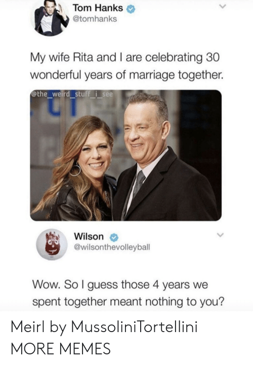 Tom Hanks: Tom Hanks  @tomhanks  My wife Rita and I are celebrating 30  wonderful years of marriage together.  @the weird stuff i see  Wilson  @wilsonthevolleybal  Wow. So l guess those 4 years we  spent together meant nothing to you? Meirl by MussoIiniTorteIIini MORE MEMES