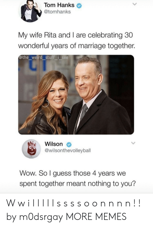 Hanks: Tom Hanks  @tomhanks  My wife Rita and I are celebrating 30  wonderful years of marriage together.  othe_weird stuff isee  Wilson  @wilsonthevolleyball  Wow. So I guess those 4 years we  spent together meant nothing to you? W w i l l l l l s s s s o o n n n n ! ! by m0dsrgay MORE MEMES