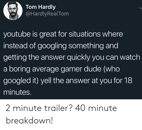 hardly: Tom Hardly  @HardlyRealTom  youtube is great for situations where  instead of googling something and  getting the answer quickly you can watch  a boring average gamer dude (who  googled it) yell the answer at you for 18  minutes. 2 minute trailer? 40 minute breakdown!