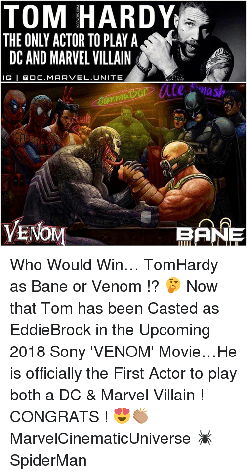 Bane, Memes, and Sony: TOM HARDY  THE ONLY ACTOR TO PLAY A  DC AND MARVEL VILLAIN  IG I Ca OC.MAR VEL. UNITE  our mash  anma  VE  BANE Who Would Win… TomHardy as Bane or Venom !? 🤔 Now that Tom has been Casted as EddieBrock in the Upcoming 2018 Sony 'VENOM' Movie…He is officially the First Actor to play both a DC & Marvel Villain ! CONGRATS ! 😍👏🏽 MarvelCinematicUniverse 🕷 SpiderMan