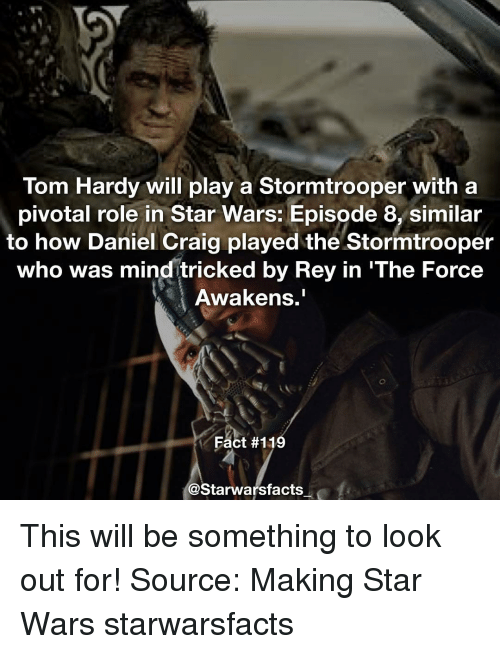 Memes, Rey, and Star Wars: Tom Hardy will play a Stormtrooper with a  pivotal role in Star Wars: Episode 8, similar  to how Daniel Craig played the Stormtrooper  who was mind tricked by Rey in 'The Force  Awakens.  Fact #119  @Starwarsfacts This will be something to look out for! Source: Making Star Wars starwarsfacts
