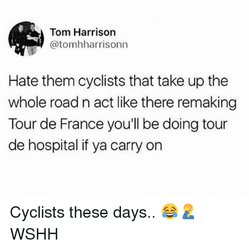 Memes, Tour De France, and Wshh: Tom Harrison  @tomhharrisonn  Hate them cyclists that take up the  whole road n act like there remaking  Tour de France you'll be doing tour  de hospital if ya carry on Cyclists these days.. 😂🤦‍♂️ WSHH