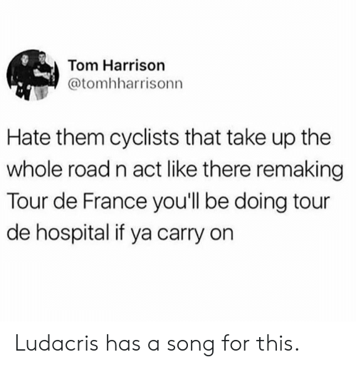 Harrison: Tom Harrison  @tomhharrisonn  Hate them cyclists that take up the  whole road n act like there remaing  Tour de France you'll be doing tour  de hospital if ya carry on Ludacris has a song for this.