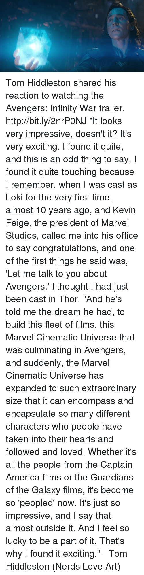 "America, Love, and Memes: Tom Hiddleston shared his reaction to watching the Avengers: Infinity War trailer. http://bit.ly/2nrP0NJ  ""It looks very impressive, doesn't it? It's very exciting. I found it quite, and this is an odd thing to say, I found it quite touching because I remember, when I was cast as Loki for the very first time, almost 10 years ago, and Kevin Feige, the president of Marvel Studios, called me into his office to say congratulations, and one of the first things he said was, 'Let me talk to you about Avengers.' I thought I had just been cast in Thor.  ""And he's told me the dream he had, to build this fleet of films, this Marvel Cinematic Universe that was culminating in Avengers, and suddenly, the Marvel Cinematic Universe has expanded to such extraordinary size that it can encompass and encapsulate so many different characters who people have taken into their hearts and followed and loved. Whether it's all the people from the Captain America films or the Guardians of the Galaxy films, it's become so 'peopled' now. It's just so impressive, and I say that almost outside it. And I feel so lucky to be a part of it. That's why I found it exciting."" - Tom Hiddleston  (Nerds Love Art)"
