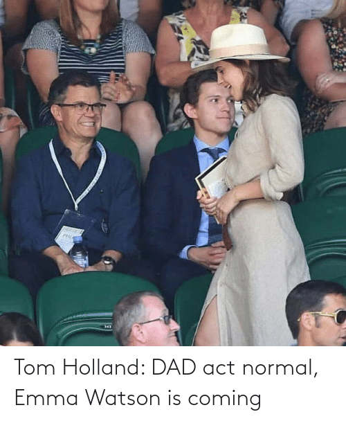 Is Coming: Tom Holland: DAD act normal, Emma Watson is coming
