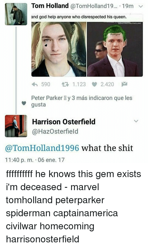 Ffffffffff: Tom Holland  @TomHolland19... 19m  v  and god help anyone who disrespected his queen.  590  tR 1.123  2.420  M  Peter Parker Ny 3 mas indicaron que les  gusta  Harrison Osterfield  @HazOsterfield  @Tom Holland1996 what the shit  11:40 p. m. 06 ene. 17 ffffffffff he knows this gem exists i'm deceased - marvel tomholland peterparker spiderman captainamerica civilwar homecoming harrisonosterfield