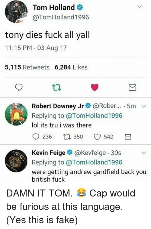 Fake, Lol, and Memes: Tom Holland  @TomHolland1996  tony dies fuck all yall  11:15 PM 03 Aug 17  5,115 Retweets 6,284 Likes  Robert Downey Jr@ @Rober...-5m  Replying to @TomHolland1996  lol its tru i was there  0236 350 0542 3  Kevin Feigeネ@Kevfe.ge-30s  Replying to @TomHolland1996  were getting andrew gardfield back you  british fuck DAMN IT TOM. 😂 Cap would be furious at this language. (Yes this is fake)