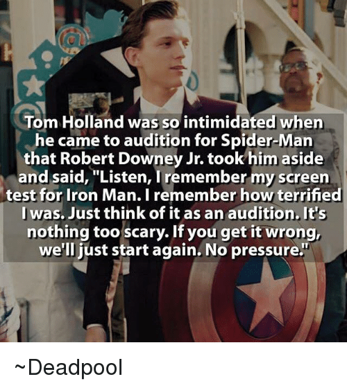 """Iron Man, Ironic, and Pressure: Tom Holland was so intimidated when  he came to audition for Spider-Man  that Robert Downey Jr. took him aside  and said, """"List  Tremember my  test for Iron Man. I remember how terrified  I was. Just think of it as an audition. It's  nothing too scary. If you get it wrong,  we'll just start again. No pressure."""" ~Deadpool"""