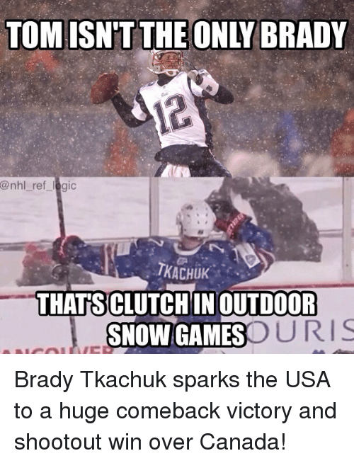 Logic, Memes, and National Hockey League (NHL): TOM ISN'T THE ONLY BRADY  @nhl_ ref logic  TKACHUK  THAT SICLUTCHIN OUTDOOFR  SNOW GAMES  URIS Brady Tkachuk sparks the USA to a huge comeback victory and shootout win over Canada!