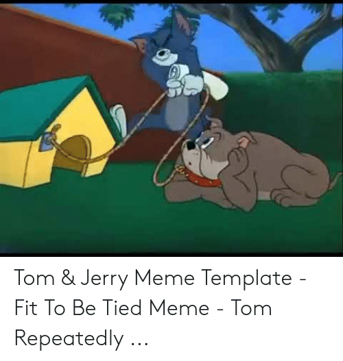 Jerry Mouse: Tom & Jerry Meme Template - Fit To Be Tied Meme - Tom Repeatedly ...