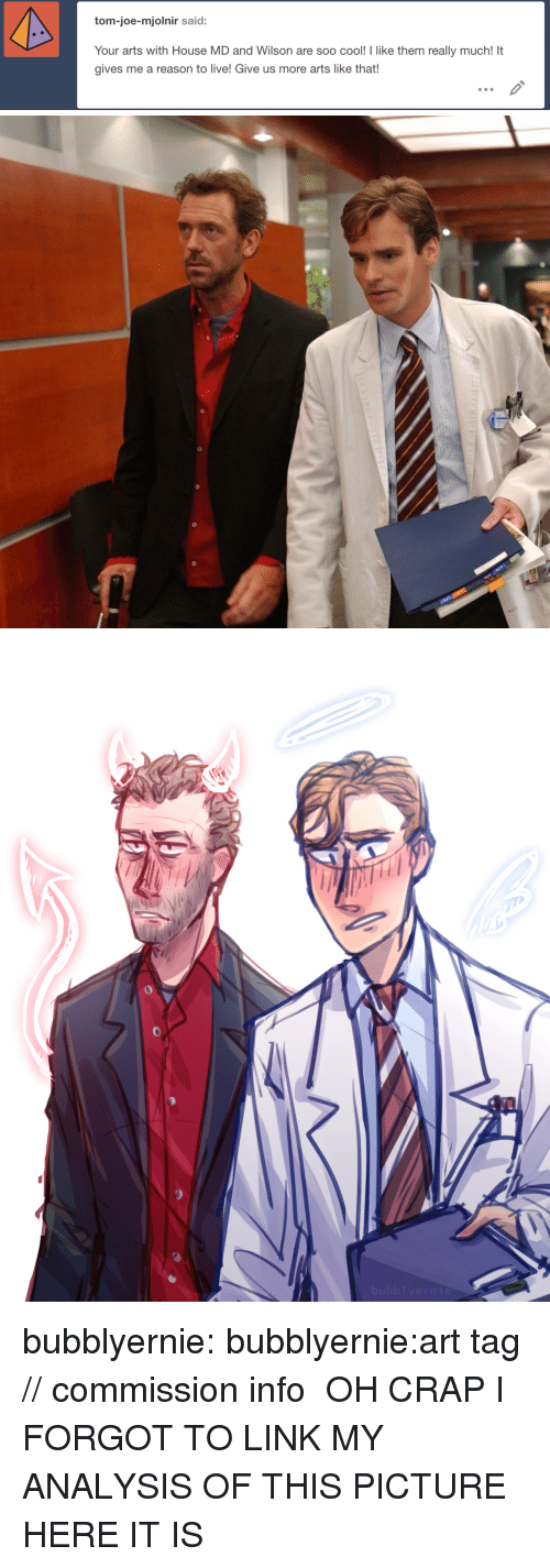mjolnir: tom-joe-mjolnir said:  Your arts with House MD and Wilson are soo cool! I like them really much! It  gives me a reason to live! Give us more arts like that! bubblyernie:  bubblyernie:art tag // commission info   OH CRAP I FORGOT TO LINK MY ANALYSIS OF THIS PICTURE HERE IT IS