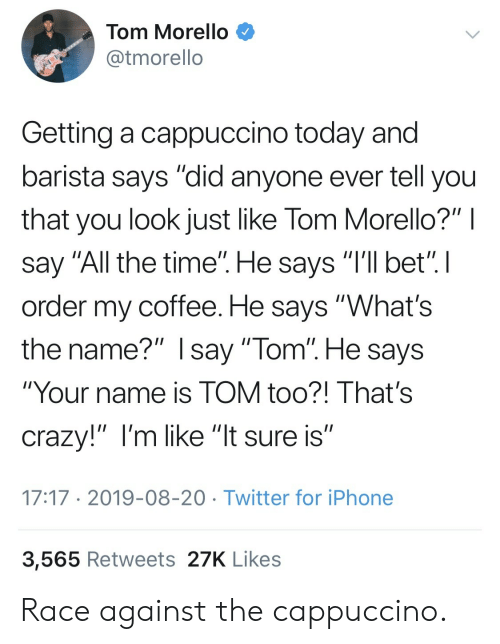 """Barista: Tom Morello  @tmorello  Getting a cappuccino today and  barista says """"did anyone ever tell you  that you look just like Tom Morello?"""" I  say """"All the time"""". He says """"I'll bet"""". I  order my coffee. He says """"What's  the name?"""" Isay """"Tom"""". He says  """"Your name is TOM too?! That's  crazy!"""" I'm like """"lt sure is""""  17:17 2019-08-20 Twitter for iPhone  3,565 Retweets 27K Likes Race against the cappuccino."""