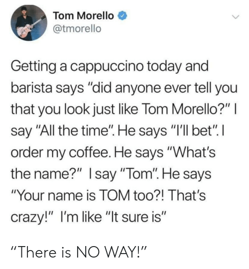 """Barista: Tom Morello  @tmorello  Getting a cappuccino today and  barista says """"did anyone ever tell you  that you look just like Tom Morello?""""  say """"All the time"""". He says """"I'll bet"""" I  order my coffee. He says """"What's  the name?"""" Isay """"Tom"""". He says  """"Your name is TOM too?! That's  crazy!"""" I'm like """"It sure is"""" """"There is NO WAY!"""""""