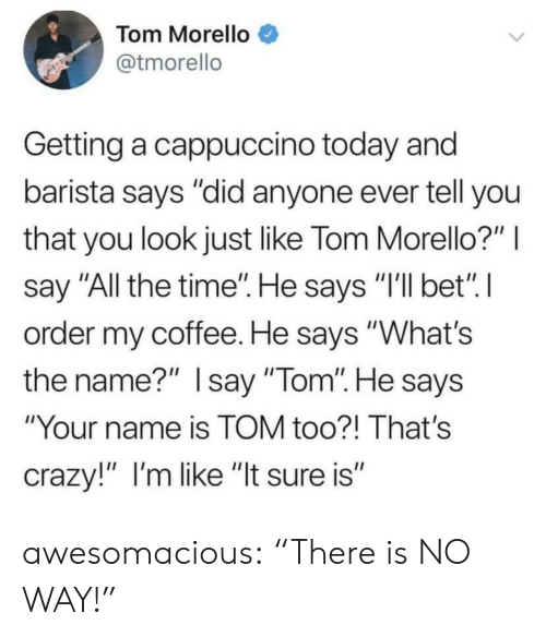 """Barista: Tom Morello  @tmorello  Getting a cappuccino today and  barista says """"did anyone ever tell you  that you look just like Tom Morello?""""  say """"All the time"""". He says """"I'll bet"""" I  order my coffee. He says """"What's  the name?"""" Isay """"Tom"""". He says  """"Your name is TOM too?! That's  crazy!"""" I'm like """"It sure is"""" awesomacious:  """"There is NO WAY!"""""""