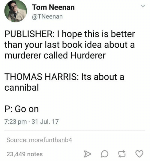 Ornings: Tom Neenan  @TNeenan  PUBLISHER: I hope this is better  than your last book idea about a  murderer called Hurderer  THOMAS HARRIS: Its about a  cannibal  P: Go orn  7:23 pm 31 Jul. 17  Source: morefunthanb4  23,449 notes