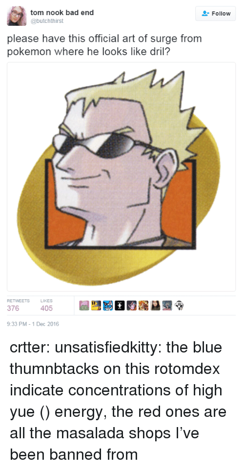 dril: tom nook bad end  @butchthirst  Follow  please have this official art of surge from  pokemon where he looks like dril?  RETWEETS  LIKES  376  405  9:33 PM -1 Dec 2016 crtter: unsatisfiedkitty:     the blue thumnbtacks on this rotomdex indicate concentrations of high yue (月) energy, the red ones are all the masalada shops I've been banned from