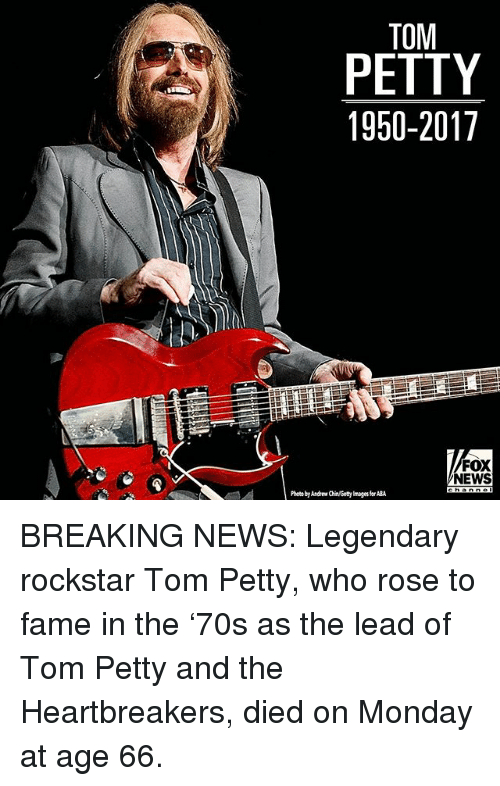 aba: TOM  PETTY  1950-2017  FOX  NEWS  Photo by Andrew Chin/Getty mages for ABA BREAKING NEWS: Legendary rockstar Tom Petty, who rose to fame in the '70s as the lead of Tom Petty and the Heartbreakers, died on Monday at age 66.