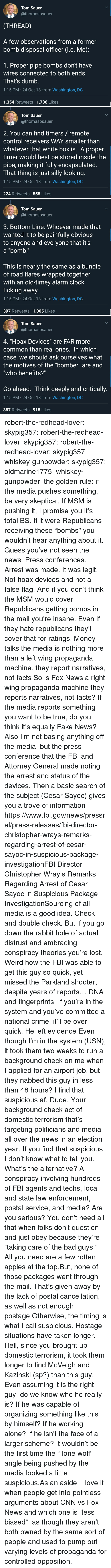 "press conference: Tom Sauer  @thomasbsauer  (THREAD)  A few observations from a former  bomb disposal officer G.e. Me)  1. Proper pipe bombs don't have  wires connected to both ends.  That's dumb.  1:15 PM 24 Oct 18 from Washington, DC  1,354 Retweets 1,736 Likes   Tom Sauer  @thomasbsauer  2. You can find timers/ remote  control receivers WAY smaller than  whatever that white box is. A proper  timer would best be stored inside the  pipe, making it fully encapsulated  I hat thing is just silly looking  1:15 PM 24 Oct 18 from Washington, DC  224 Retweets 555 Likes   Tom Sauer  @thomasbsauer  3. Bottom Line: Whoever made that  wanted it to be painfully obvious  to anyone and everyone that it's  a ""bomb.""  This is nearly the same as a bundle  of road flares wrapped together  with an old-timey alarm clock  ticking away.  1:15 PM 24 Oct 18 from Washington, DC  397 Retweets 1,005 Likes   Tom Sauer  @thomasbsauer  4, ""Hoax Devices"" are FAR more  common than real ones. In which  case, we should ask ourselves what  the motives of the ""bomber"" are and  ""who benefits?""  Go ahead. Think deeply and critically.  1:15 PM 24 Oct 18 from Washington, DC  387 Retweets 915 Likes robert-the-redhead-lover:  skypig357:  robert-the-redhead-lover:  skypig357:  robert-the-redhead-lover:  skypig357:  whiskey-gunpowder:  skypig357:  oldmarine1775:  whiskey-gunpowder: the golden rule: if the media pushes something, be very skeptical. If MSM is pushing it, I promise you it's total BS. If it were Republicans receiving these ""bombs"" you wouldn't hear anything about it.   Guess you've not seen the news. Press conferences. Arrest was made. It was legit. Not hoax devices and not a false flag. And if you don't think the MSM would cover Republicans getting bombs in the mail you're insane. Even if they hate republicans they'll cover that for ratings. Money talks   the media is nothing more than a left wing propaganda machine. they report narratives, not facts  So is Fox News a right wing propaganda machine they reports narratives, not facts? If the media reports something you want to be true, do you think it's equally Fake News? Also I'm not basing anything off the media, but the press conference that the FBI and Attorney General made noting the arrest and status of the devices. Then a basic search of the subject (Cesar Sayoc) gives you a trove of information https://www.fbi.gov/news/pressrel/press-releases/fbi-director-christopher-wrays-remarks-regarding-arrest-of-cesar-sayoc-in-suspicious-package-investigationFBI Director Christopher Wray's Remarks Regarding Arrest of Cesar Sayoc in Suspicious Package InvestigationSourcing of all media is a good idea. Check and double check. But if you go down the rabbit hole of actual distrust and embracing conspiracy theories you're lost.   Weird how the FBI was able to get this guy so quick, yet missed the Parkland shooter, despite years of reports…  DNA and fingerprints. If you're in the system and you've committed a national crime, it'll be over quick. He left evidence   Even though I'm in the system (USN), it took them two weeks to run a background check on me when I applied for an airport job, but they nabbed this guy in less than 48 hours? I find that suspicious af.  Dude. Your background check  act of domestic terrorism that's targeting politicians and media all over the news in an election year. If you find that suspicious I don't know what to tell you. What's the alternative? A conspiracy involving hundreds of FBI agents and techs, local and state law enforcement, postal service, and media? Are you serious?   You don't need all that when folks don't question and just obey because they're ""taking care of the bad guys."" All you need are a few rotten apples at the top.But, none of those packages went through the mail. That's given away by the lack of postal cancellation, as well as not enough postage.Otherwise, the timing is what I call suspicious. Hostage situations have taken longer. Hell, since you brought up domestic terrorism, it took them longer to find McVeigh and Kazinski (sp?) than this guy.  Even assuming it is the right guy, do we know who he really is? If he was capable of organizing something like this by himself? If he working alone? If he isn't the face of a larger scheme? It wouldn't be the first time the "" lone wolf"" angle being pushed by the media looked a little suspicious.As an aside, I love it when people get into pointless arguments about CNN vs Fox News and which one is ""less biased"", as though they aren't both owned by the same sort of people and used to pump out varying levels of propaganda for controlled opposition."