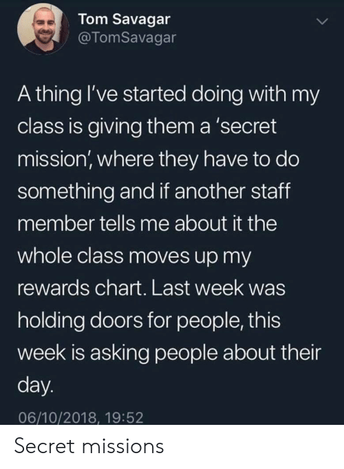 Rewards: Tom Savagar  @TomSavagar  A thing I've started doing with my  class is giving them a 'secret  mission, where they have to do  something and if another staff  member tells me about it the  whole class moves up my  rewards chart. Last week was  holding doors for people, this  week is asking people about their  day.  06/10/2018, 19:52 Secret missions