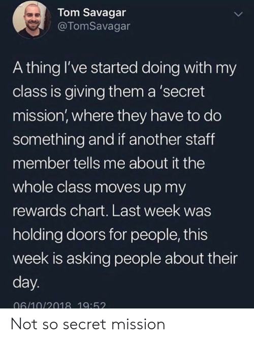 Rewards: Tom Savagar  @TomSavagar  A thing I've started doing with my  class is giving them a 'secret  mission, where they have to do  something and if another staff  member tells me about it the  whole class moves up my  rewards chart. Last week was  holding doors for people, this  week is asking people about their  day.  06/10/2018 19:52 Not so secret mission