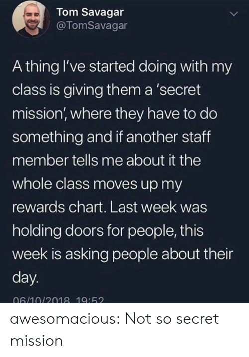 Rewards: Tom Savagar  @TomSavagar  A thing I've started doing with my  class is giving them a 'secret  mission, where they have to do  something and if another staff  member tells me about it the  whole class moves up my  rewards chart. Last week was  holding doors for people, this  week is asking people about their  day.  06/10/2018 19:52 awesomacious:  Not so secret mission