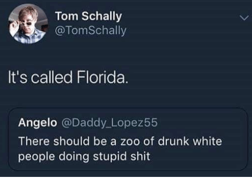 angelo: Tom Schally  , @TomSchally  It's called Florida.  Angelo @Daddy Lopez55  There should be a zoo of drunk white  people doing stupid shit