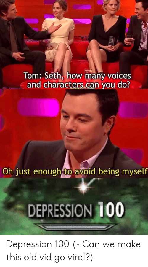 vid: Tom: Seth, how many voices  and characters can you do?  Oh just enough to avoid being myself  DEPRESSION 100 Depression 100 (- Can we make this old vid go viral?)