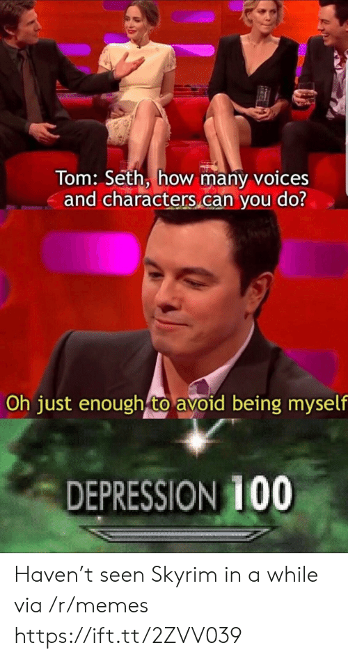 seth: Tom: Seth, how many voices  and characters can you do?  Oh just enough to avoid being myself  DEPRESSION 1OO Haven't seen Skyrim in a while via /r/memes https://ift.tt/2ZVV039