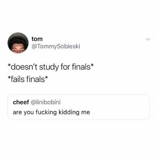 Finals, Fucking, and Funny: tom  @TommySobieski  *doesn't study for finals*  *fails finals  cheef @linibobini  are you fucking kidding me