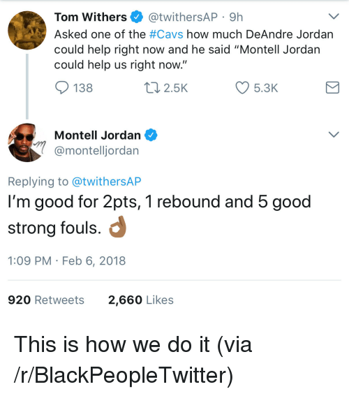 "Blackpeopletwitter, Cavs, and DeAndre Jordan: Tom Withers @twithersAP 9h  Asked one of the #Cavs how much DeAndre Jordan  could help right now and he said ""Montell Jordan  could help us right now  138  2.5K  5.3K  Montell Jordan  @montelljordan  Replying to @twithersAP  I'm good for 2pts, 1 rebound and 5 good  strong fouls.  1:09 PM Feb 6, 2018  920 Retweets  2,660 Likes <p>This is how we do it (via /r/BlackPeopleTwitter)</p>"