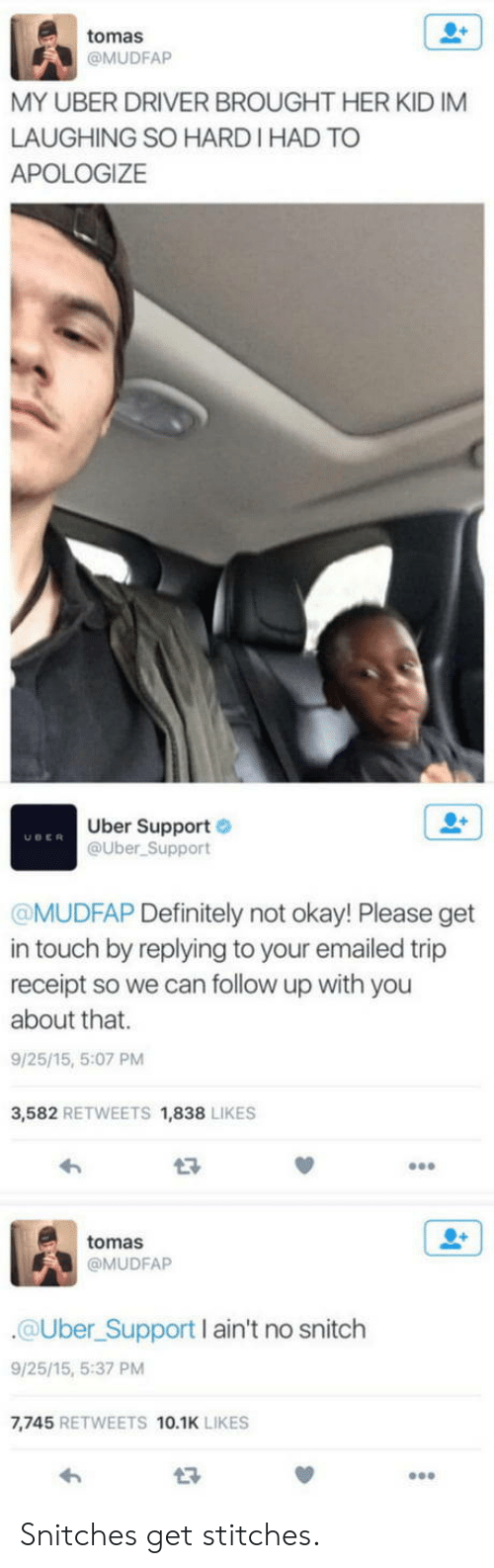 Stitches: tomas  @MUDFAP  MY UBER DRIVER BROUGHT HER KID IM  LAUGHING SO HARD I HAD TO  APOLOGIZE  Uber Support  @Uber Support  UDER  MUDFAP Definitely not okay! Please get  in touch by replying to your emailed trip  receipt so we can follow up with you  about that.  9/25/15, 5:07 PM  3,582 RETWEETS 1,838 LIKES  tomas  @MUDFAP  @Uber Support I ain't no snitclh  9/25/15, 5:37 PM  7,745 RETWEETS 10.1K LIKES  13 Snitches get stitches.