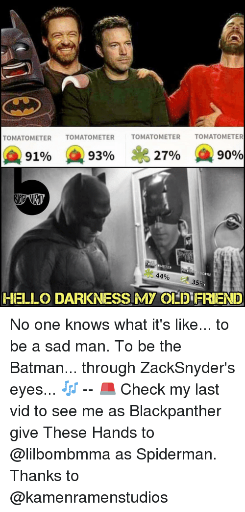 Memes, 🤖, and The Batman: TOMATO METER  TOMATO METER  TOMATO METER  TOMATO METER  A 91%  93%  27%  90%  METER  SCORE  44%  350.  HELLO DARKNESS My OLDFRIEND No one knows what it's like... to be a sad man. To be the Batman... through ZackSnyder's eyes... 🎶 -- 🚨 Check my last vid to see me as Blackpanther give These Hands to @lilbombmma as Spiderman. Thanks to @kamenramenstudios