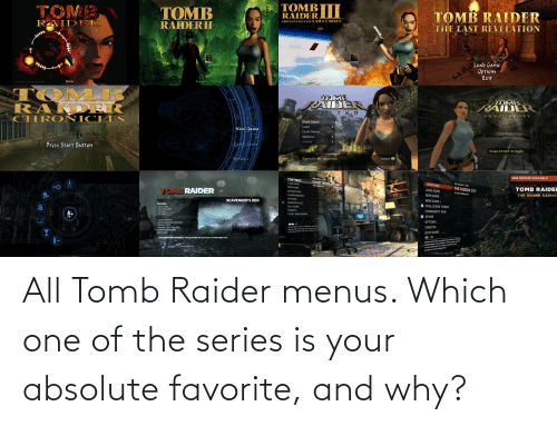 Button Press: TOMBI|  RAIDER  TOMB  RAIDER  TOMB  TOMB RAIDER  ADVENTURES OF LARA CROFT  RAIDERII  THE LAST REVELATION  E  New Garme  Load Game  Options  Exit  Game  Lara's Home  TMACore Dgn Lad1000  Lar's  TOMB  RAND ER  CHRO NICLES  LARA CROFT  TOME  LARA GROFT  KAIDER  TOMB  PAIDER  LEGE ND  ANNIVERSARY  Start Game  Load  New Game  Croft Manor  Options  Extras  Gond Game  Press Start Button  Press START to begin  Signed In As spacemul  Options  Select A  23/03/2016-16:39  NEW CONTENT AVAILABLE!  CONTINUE  SOVIET INSTÄLLATION  LOAD GAME  30/12/2018-15:07  CONTINUE  13% COMPLETE  HAD oW  OF  TH  NEW GAME  THE HIDDEN CITY  TOMB RAIDER  TOMB RAIDER  TOMB RAIDEI  LOAD GAME  EXPEDITIONS  93.49% COMPLETE  NEW GAME  LEADERBOARDS  THE GRAND CAIMAN  OPTIONS  SCAVENGER'S DEN  NEW GAME +  MARKETPLACE  CONTINUE  O CHALLENGE TOMBS  QUIT GAME  NEW GAME  MULTIPLAYER  CREDITS  COMMUNITY HUB  EXTRAS  OPTIONS  START BENCHMARK  O STORE  eckor lo o]  ACHIEVEMENTS  OPTIONS  DOWNLOADABLE CONTENT  OO 1/2  Revisit Rise of the Tomb Raider with Chapter  Replay Elite, starting with the gear you've earned  throughout Rise of the Tomb Raider's campaign.  SQUARE ENIX  SQUARE ENIX TRAILERS  START BENCHMARK  QUIT GAME  CREDITS  QUIT GAME  Tomb Raider merchandise is now available for purchase at tombraider.com  () 1/3  Did you know you can adjust your difficulty settings  Independent of one another? Choose easy, nermal,  or hard difficulty for combat, exploration and  puzzles, in any arrangement!  SELECT All Tomb Raider menus. Which one of the series is your absolute favorite, and why?