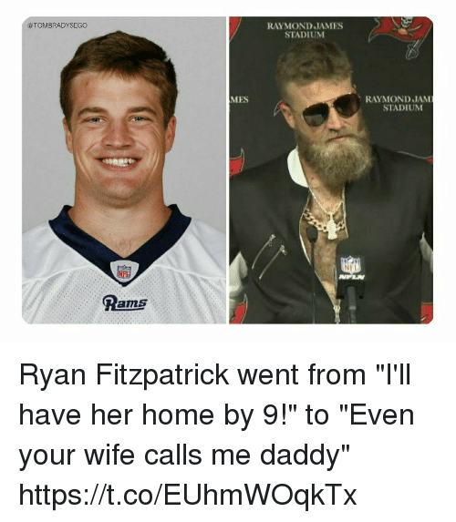"Memes, Ryan Fitzpatrick, and Home: @TOMBRADYSEGO  RAYMOND JAMES  STADIUM  MES  RAYMOND JAM  STADIUM  Pams Ryan Fitzpatrick went from ""I'll have her home by 9!"" to ""Even your wife calls me daddy"" https://t.co/EUhmWOqkTx"