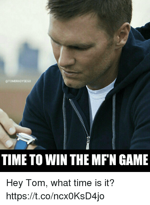 Tom Brady, Game, and Time: @TOMBRADYSEGO  TIME TO WIN THE MF'N GAME Hey Tom, what time is it? https://t.co/ncx0KsD4jo