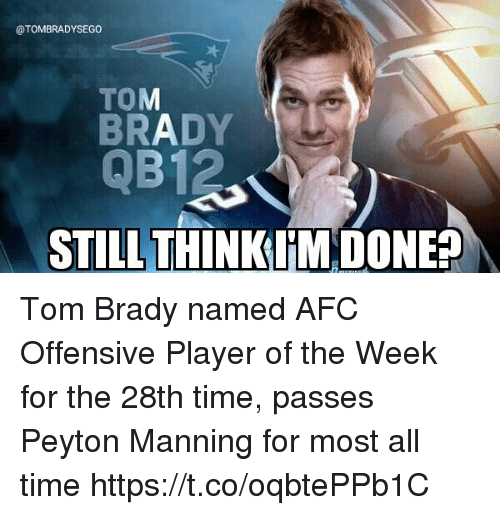 Peyton Manning, Tom Brady, and Time: @TOMBRADYSEGO  TOM  BRADY  QB12  STLLTHINK IM.DONE? Tom Brady named AFC Offensive Player of the Week for the 28th time, passes Peyton Manning for most all time https://t.co/oqbtePPb1C