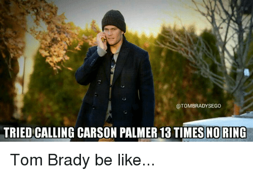 No Ring: @TOMBRADYSEGO  TRIEDICALLING CARSON PALMER 13 TIMES NO RING Tom Brady be like...