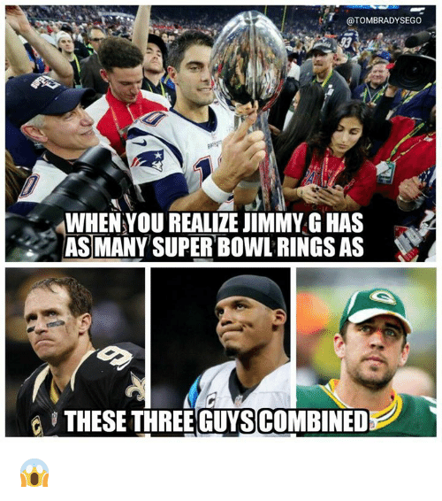super bowl rings: @TOMBRADYSEGO  WHEN YOU REALIZE JIMMY G HAS  AS MANY SUPER BOWL RINGS AS  THESE THREE GUYSCOMBINED 😱