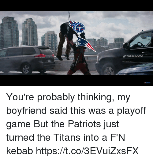 Memes, Patriotic, and Game: @TOMBRADYSEGO You're probably thinking, my boyfriend said this was a playoff game  But the Patriots just turned the Titans into a F'N kebab https://t.co/3EVuiZxsFX