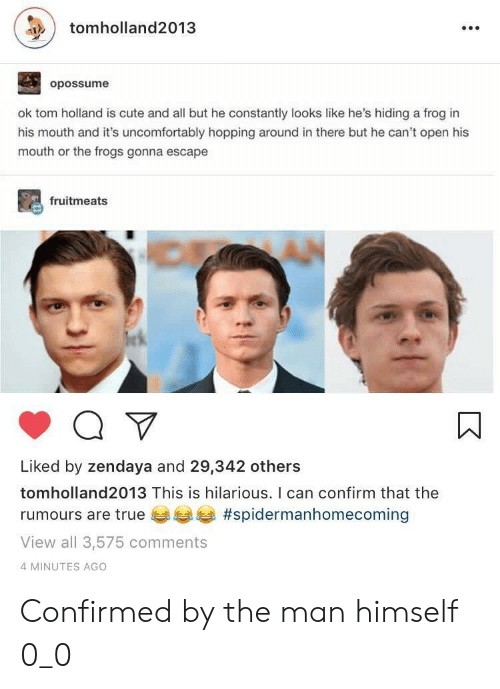 Uncomfortably: tomholland2013  opossume  ok tom holland is cute and all but he constantly looks like he's hiding a frog in  his mouth and it's uncomfortably hopping around in there but he can't open his  mouth or the frogs gonna escape  fruitmeats  Liked by zendaya and 29,342 others  tomholland2013 This is hilarious. I can confirm that the  rumours are true #spidermanhomecoming  View all 3,575 comments  4 MINUTES AGO Confirmed by the man himself 0_0