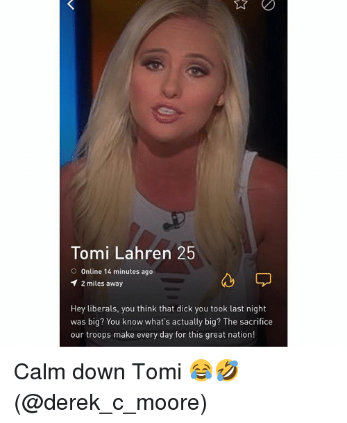 Dick, Grindr, and Big: Tomi Lahren 25  O Online 14 minutes ago  2 miles away  Hey liberals, you think that dick you took last night  was big? You know what's actually big? The sacrifice  our troops make every day for this great nation! Calm down Tomi 😂🤣 (@derek_c_moore)