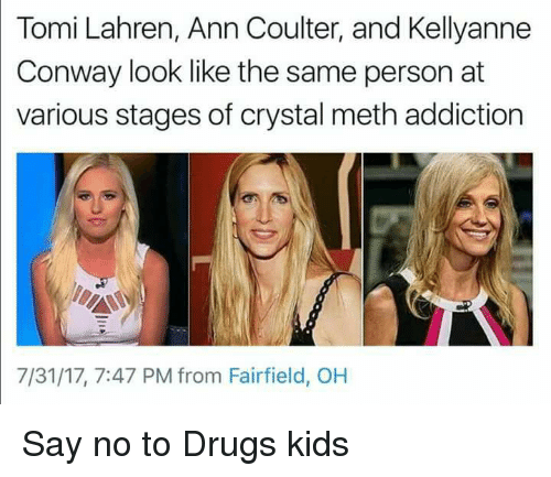 Conway, Drugs, and Politics: Tomi Lahren, Ann Coulter, and Kellyanne  Conway look like the same person at  various stages of crystal meth addiction  7/31/17, 7:47 PM from Fairfield, OH
