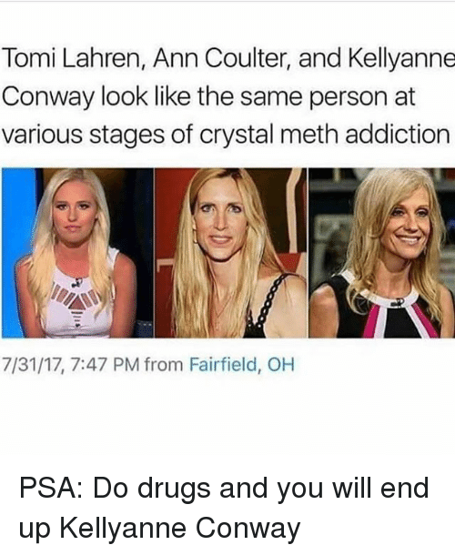 Kellyanne: Tomi Lahren, Ann Coulter, and Kellyanne  Conway look like the same person at  various stages of crystal meth addiction  7/31/17, 7:47 PM from Fairfield, OH PSA: Do drugs and you will end up Kellyanne Conway