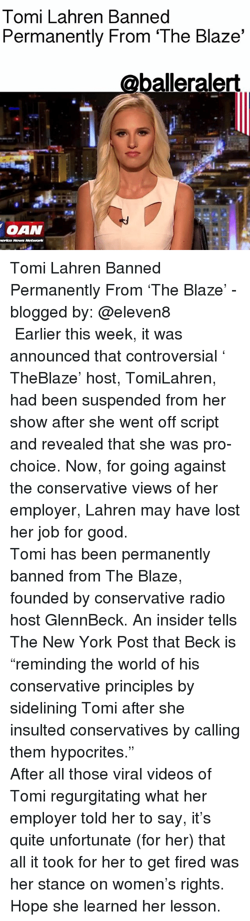 """Oan: Tomi Lahren Banned  Permanently From 'The Blaze'  balleralert  OAN  Network Tomi Lahren Banned Permanently From 'The Blaze' - blogged by: @eleven8 ⠀⠀⠀⠀⠀⠀⠀⠀⠀ ⠀⠀⠀⠀⠀⠀⠀⠀⠀ Earlier this week, it was announced that controversial ' TheBlaze' host, TomiLahren, had been suspended from her show after she went off script and revealed that she was pro-choice. Now, for going against the conservative views of her employer, Lahren may have lost her job for good. ⠀⠀⠀⠀⠀⠀⠀⠀⠀ ⠀⠀⠀⠀⠀⠀⠀⠀⠀ Tomi has been permanently banned from The Blaze, founded by conservative radio host GlennBeck. An insider tells The New York Post that Beck is """"reminding the world of his conservative principles by sidelining Tomi after she insulted conservatives by calling them hypocrites."""" ⠀⠀⠀⠀⠀⠀⠀⠀⠀ ⠀⠀⠀⠀⠀⠀⠀⠀⠀ After all those viral videos of Tomi regurgitating what her employer told her to say, it's quite unfortunate (for her) that all it took for her to get fired was her stance on women's rights. Hope she learned her lesson."""