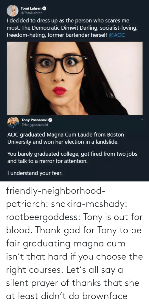 fired: Tomi Lahren O  @TomiLahren  I decided to dress up as the person who scares me  most. The Democratic Dimwit Darling, socialist-loving,  freedom-hating, former bartender herself @AOC  Tony Posnanski  @tonyposnanski  AOC graduated Magna Cum Laude from Boston  University and won her election in a landslide.  You barely graduated college, got fired from two jobs  and talk to a mirror for attention.  I understand your fear. friendly-neighborhood-patriarch:  shakira-mcshady:  rootbeergoddess: Tony is out for blood.    Thank god for Tony  to be fair graduating magna cum isn't that hard if you choose the right courses.   Let's all say a silent prayer of thanks that she at least didn't do brownface