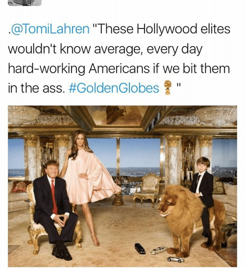 "Golden Globes, Memes, and Elitism: @Tomi Lahren ""These Hollywood elites  wouldn't know average, every day  hard-working Americans if we bit them  in the ass  #Golden Globes"